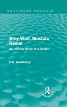 Grey Wolf-- Mustafa Kemal: An Intimate Study of a Dictator (Routledge Revivals)