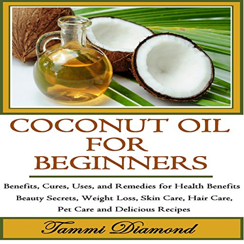 Coconut Oil for Beginners: Benefits, Cures, Uses, and Remedies for Health Benefits, Beauty Secrets, Weight Loss, Skin Care, Hair Care, Pet Care and Delicious Recipes cover art