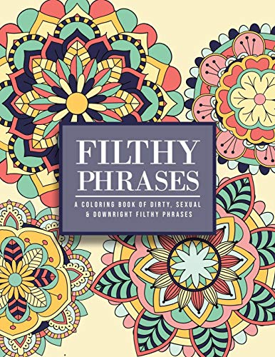 Filthy Phrases: An Adult Coloring Book of Dirty, Sexual and Downright Filthy Phrases