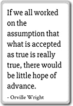 If we all worked on the assumption that what... - Orville Wright quotes fridge magnet, White