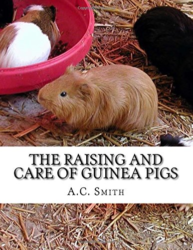 The Raising and Care of Guinea Pigs: A Complete Guide to the Breeding and Exhibiting of Domestic Cavies