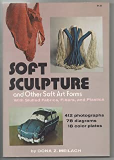 Soft Sculpture and Other Soft Art Forms, With Stuffed Fabrics, Fibers, and Plastics,