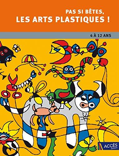 Pas si bêtes les arts plastiques ! - 4 à 12 ans