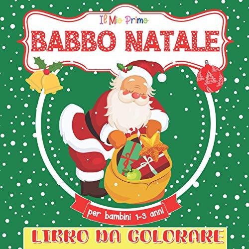 Il Mio Primo Libro Da Colorare Babbo Natale Per Bambini 1-3: Libro da colorare per ragazze e ragazzi dai 2 ai 5 anni. Un grande regalo per bambini in età prescolare e studenti.