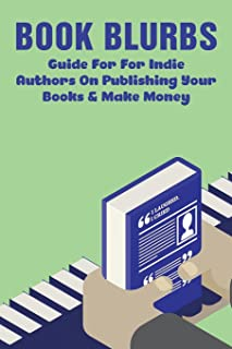 Book Blurbs: Guide For For Indie Authors On Publishing Your Books & Make Money: How To Self Publish A Book And Make Money
