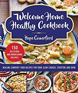 Welcome Home Healthy Cookbook: Healing Comfort Food Recipes for Your Slow Cooker, Stovetop, and Oven by [Hope Comerford]