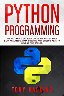 Python Programming: The Ultimate Advanced Guide to Master Your Data Analytics, Data Science and Coding Ability Beyond the Basics