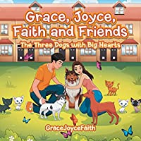 Grace, Joyce, Faith and Friends: The Three Dogs with Big Hearts