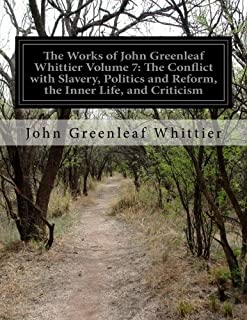 The Works of John Greenleaf Whittier Volume 7: The Conflict with Slavery, Politics and Reform, the Inner Life, and Criticism