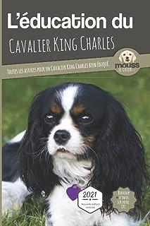 L'ÉDUCATION DU CAVALIER KING CHARLES - Edition 2021 enrichie: Toutes les astuces pour un Cavalier King Charles bien éduqué