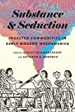 Substance and Seduction: Ingested Commodities in Early Modern Mesoamerica (The William & Bettye Nowlin Series in Art, History, and Culture of the Western Hemisphere)