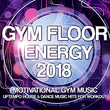 Gym Floor Energy 2018 - Motivational Gym Music - Uptempo House and amp; Dance Music Hits For Workout