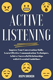Active Listening: Improve Your Conversation Skills, Learn Effective Communication Techniques, Achieve Successful Relations...