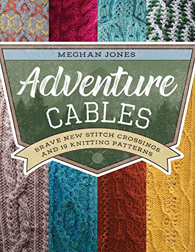 Adventure Cables: Brave New Stitch Crossings and 19 Knitting Patterns