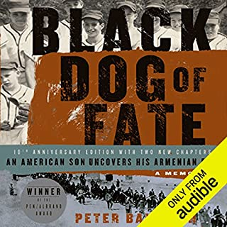 Black Dog of Fate     A Memoir              By:                                                                                                                                 Peter Balakian                               Narrated by:                                                                                                                                 Peter Balakian                      Length: 14 hrs and 17 mins     48 ratings     Overall 4.2