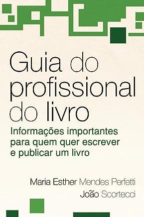 Guia Do Profissional Do Livro: Informações Importantes Para Quem Quer Escrever E Publicar Um Livro