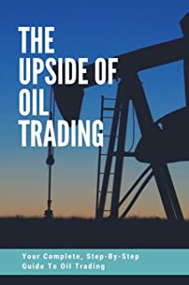 The Upside Of Oil Trading: Your Complete, Step-By-Step Guide To Oil Trading: Oil 101
