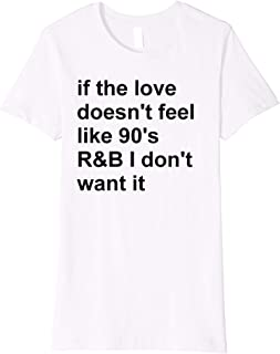 Womens If the love doesn't feel like 90s R&B I don't want it Shirt