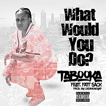 What Would You Do? (feat. Fatt Sack)