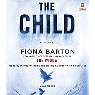 The Child                   By:                                                                                                                                 Fiona Barton                               Narrated by:                                                                                                                                 Mandy Williams,                                                                                        Rosalyn Landor,                                                                                        Full Cast                      Length: 11 hrs and 28 mins     1,034 ratings     Overall 4.3
