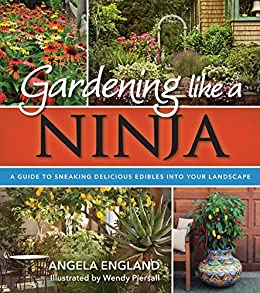 Gardening Like a Ninja: A Guide to Sneaking Delicious Edibles into Your Landscape by [Angela England, Wendy Piersall]