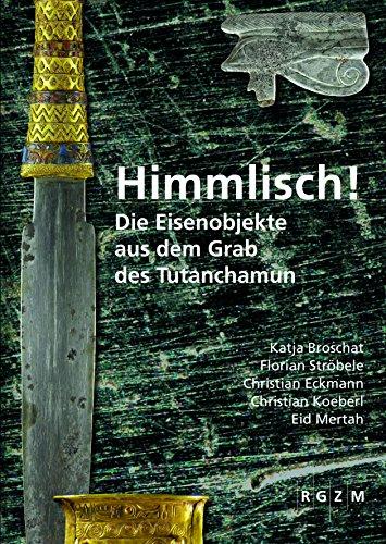Himmlisch!: Die Eisenobjekte aus dem Grab des Tutanchamun (Römisch Germanisches Zentralmuseum / Mosaiksteine. Forschungen am Römisch-Germanischen Zentralmuseum, Band 15)