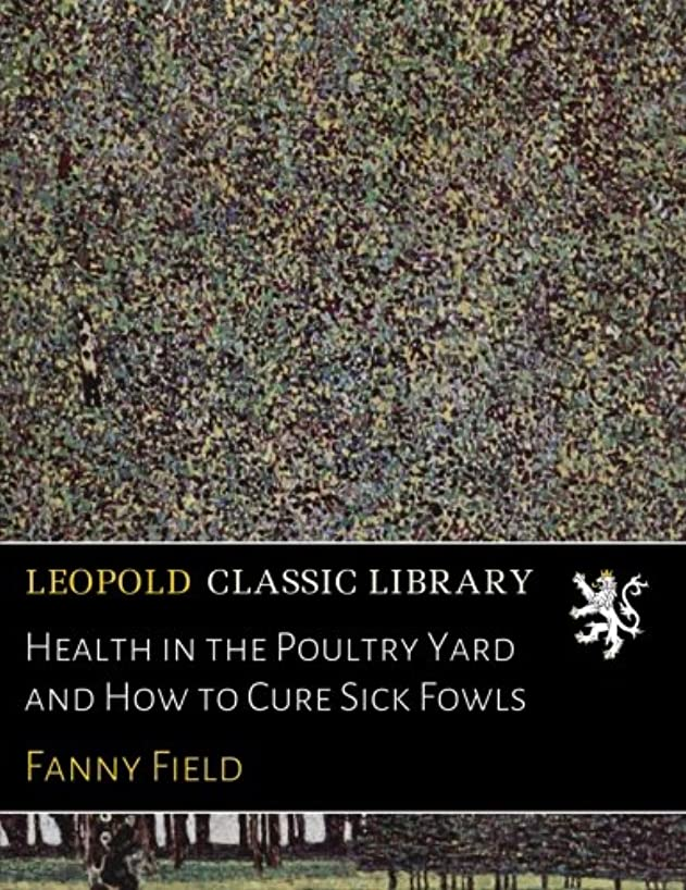 Health in the Poultry Yard and How to Cure Sick Fowls