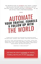 Automate Your Traffic, Funnels And Follow Up With The World (Automate The World)