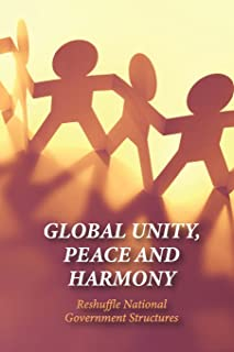 Global Unity, Peace And Harmony: Reshuffle National Government Structures: The Importance Of Unity In Leadership