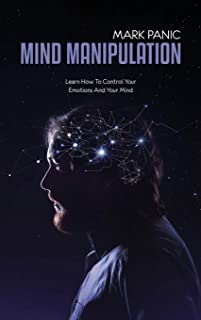 Mind Manipulation: Learn How To Control Your Emotions And Your Mind