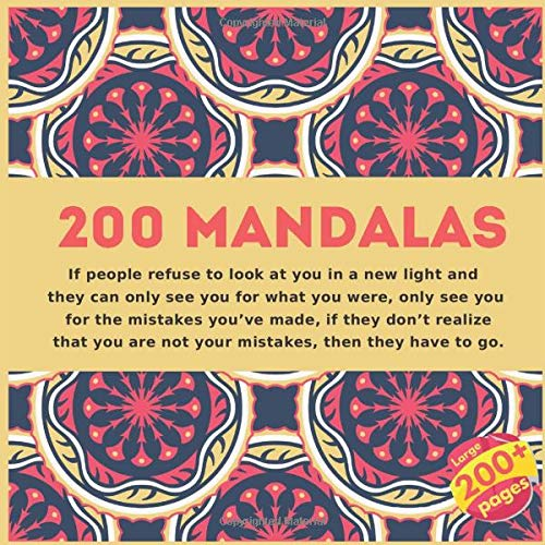 200 Mandalas If people refuse to look at you in a new light and they can only see you for what you were, only see you for the mistakes you've made, if ... are not your mistakes, then they have to go.