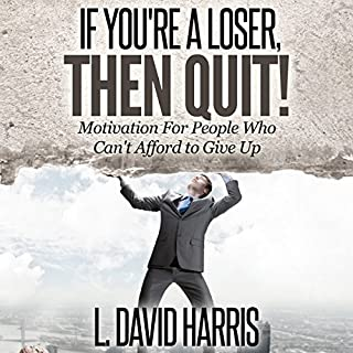 If You're a Loser, Then Quit     Motivation for People Who Can't Afford to Give Up              By:                                                                                                                                 L. David Harris                               Narrated by:                                                                                                                                 L. David Harris                      Length: 1 hr and 2 mins     7 ratings     Overall 3.3