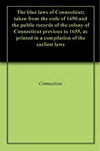 The blue laws of Connecticut; taken from the code of 1650 and the public records of the colony of Connecticut previous to 1655, as printed in a compilation of the earliest laws