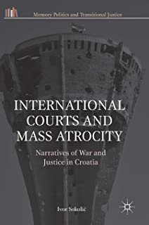 International Courts and Mass Atrocity: Narratives of War and Justice in Croatia (Memory Politics and Transitional Justice)