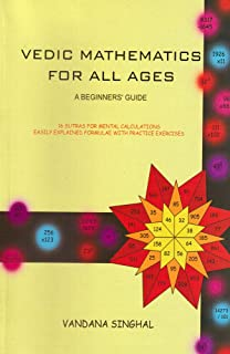 Vedic Mathematics for All Ages: A Beginner's Guide: 16 Sutras For Mental Calculations Easily Explained Formulae With Pract...