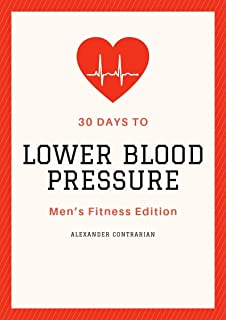 30 Days To Lower Blood Pressure: Men's Fitness Edition - How Male Bodybuilders, Steroid & SARM Users Can Protect Their Health (Contrarian And Free Book 2)