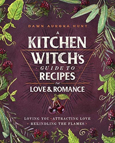 Compare Textbook Prices for A Kitchen Witch's Guide to Recipes for Love & Romance: Loving You * Attracting Love * Rekindling the Flames Illustrated Edition ISBN 9781982150419 by Hunt, Dawn Aurora