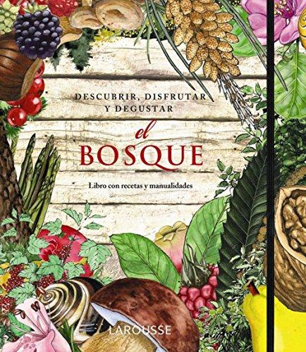 El Bosque. Descubrir, disfrutar y degustar (Larousse - Libros Ilustrados/ Prácticos -...