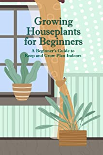 Growing Houseplants for Beginners: A Beginner's Guide to Keep and Grow Plan Indoors: Father's Day Gift