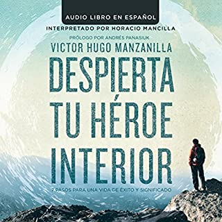 Despierta tu Heroe Interior: 7 Pasos para una vida de Éxito y Significado [Awaken Your Inner Hero: 7 Steps to a Successful Life and Meaning]                   By:                                                                                                                                 Victor Hugo Manzanilla                               Narrated by:                                                                                                                                 Horacio Mancilla                      Length: 5 hrs and 46 mins     367 ratings     Overall 4.7