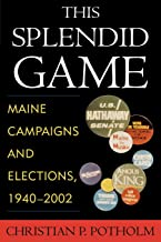 This Splendid Game: Maine Campaigns and Elections, 1940-2002: Maine Campaigns and Elections, 19402002