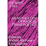 We Want It All: An Anthology of Radical Trans Poetics (English Edition)