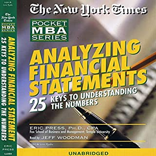 The New York Times Pocket MBA     Analyzing Financial Statements: 25 Keys to Understanding Numbers (Unabr.)              By:                                                                                                                                 Eric Press Ph.D.,                                                                                        CPA                               Narrated by:                                                                                                                                 Jeff Woodman                      Length: 2 hrs and 12 mins     44 ratings     Overall 3.3