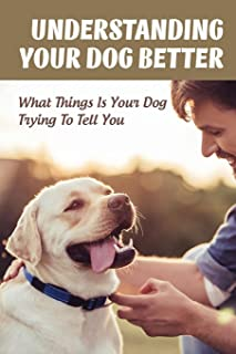 Understanding Your Dog Better: What Things Is Your Dog Trying To Tell You: Whаt Оur Dоg Is Trуіng Tо Communicate