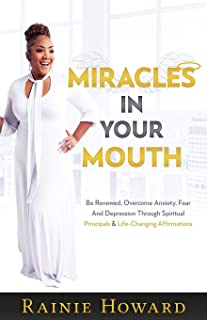 Miracles In Your Mouth: Be Renewed, Overcome Anxiety, Fear And Depression Through Spiritual Principals & Life-Changing Affirmations
