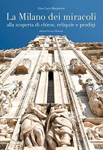 La Milano dei miracoli. Alla scoperta di chiese, reliquie e prodigi. Ediz. illustrata