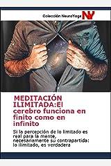 MEDITACIÓN ILIMITADA: El cerebro funciona en finito como en infinito: Si la percepción de lo limitado es real para la mente, necesariamente su contrapartida: ... y Meditación nº 5) (Spanish Edition) Edición Kindle