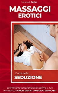 MASSAGGI EROTICI: L' arte della seduzione. Scopri come conquistare il tuo partner con giochi erotici e massaggi stimolant...