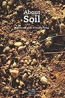 About Soil: Its structure, its functions, what to plant in which soil, how to identify soil types & how to rebalance & manage your soil (About plants)