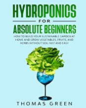 Hydroponics for Absolute Beginners: How to Build your Sustainable Garden at Home and Grow Vegetables, Fruits, and Herbs Without Soil Fast and Easy (DIY Hydroponics)
